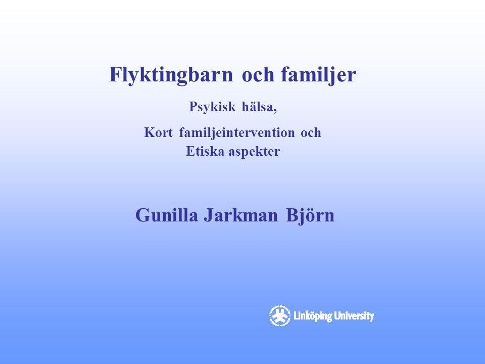 Flyktingbarn och familjer Psykisk hälsa, Kort familjeintervention och Etiska aspekter Gunilla Jarkman Björn