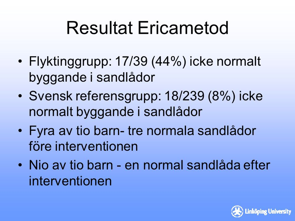 Resultat Ericametod Flyktinggrupp: 17/39 (44%) icke normalt byggande i sandlådor Svensk referensgrupp: 18/239 (8%) icke normalt byggande i sandlådor F