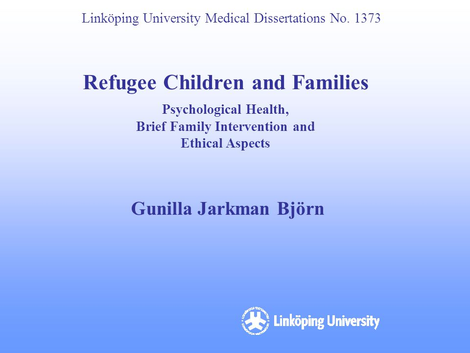 Linköping University Medical Dissertations No. 1373 Refugee Children and Families Psychological Health, Brief Family Intervention and Ethical Aspects