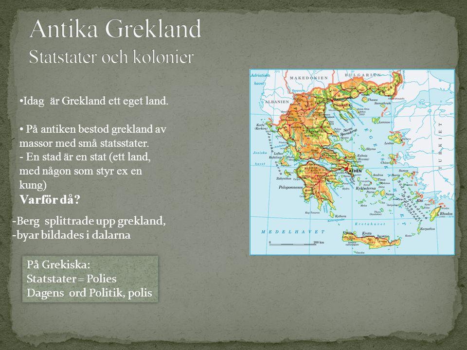 Idag är Grekland ett eget land. På antiken bestod grekland av massor med små statsstater. - En stad är en stat (ett land, med någon som styr ex en kun