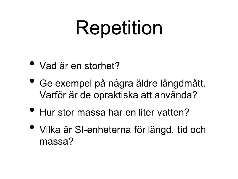Repetition Vad är en storhet? Ge exempel på några äldre längdmått. Varför är de opraktiska att använda? Hur stor massa har en liter vatten? Vilka är S