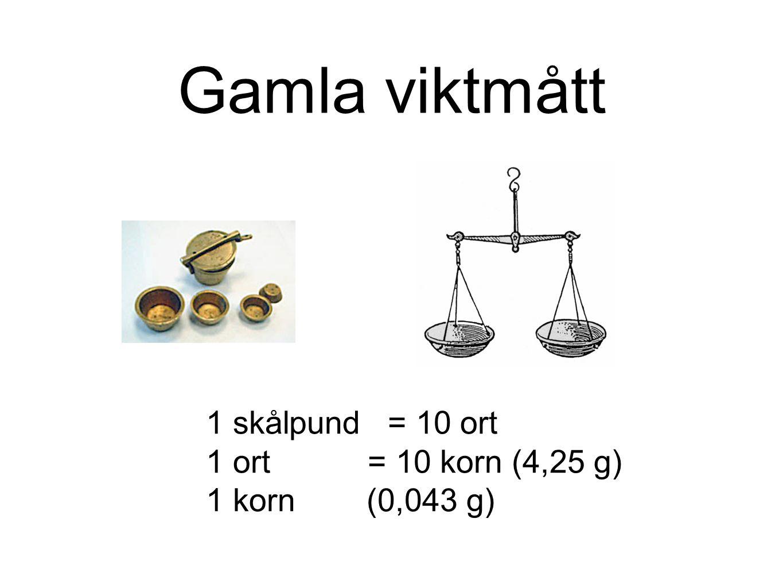 Gamla viktmått 1 skålpund = 10 ort 1 ort = 10 korn (4,25 g) 1 korn (0,043 g)