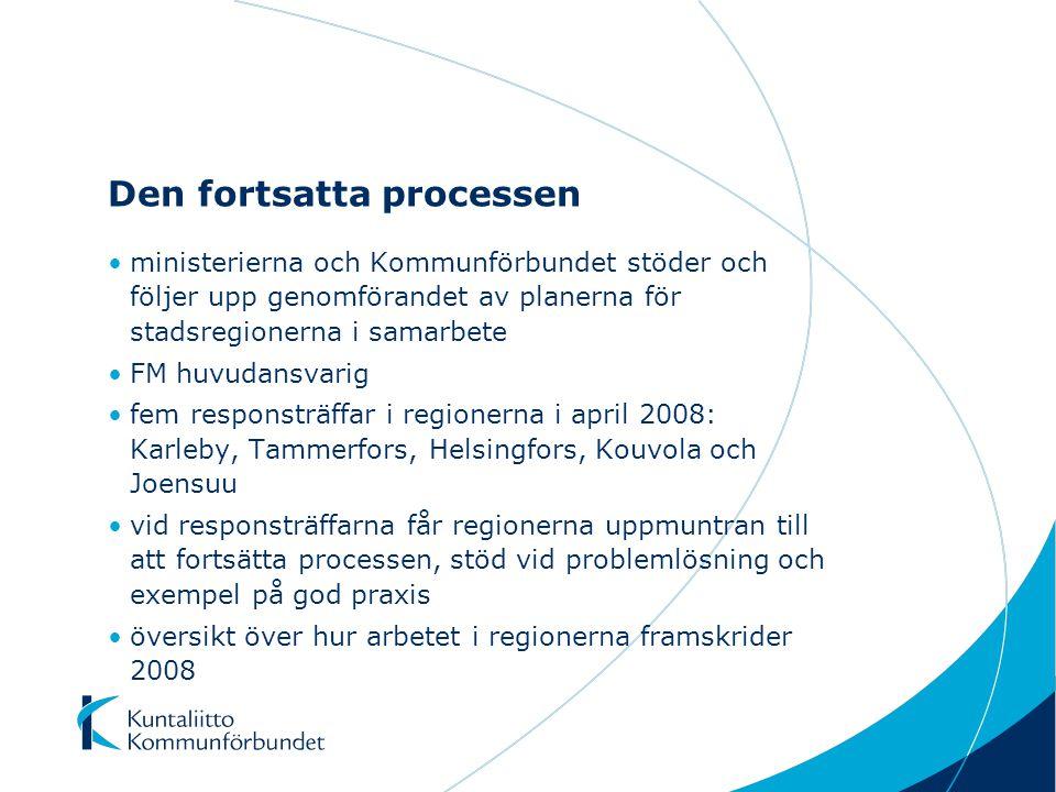 Den fortsatta processen ministerierna och Kommunförbundet stöder och följer upp genomförandet av planerna för stadsregionerna i samarbete FM huvudansvarig fem responsträffar i regionerna i april 2008: Karleby, Tammerfors, Helsingfors, Kouvola och Joensuu vid responsträffarna får regionerna uppmuntran till att fortsätta processen, stöd vid problemlösning och exempel på god praxis översikt över hur arbetet i regionerna framskrider 2008