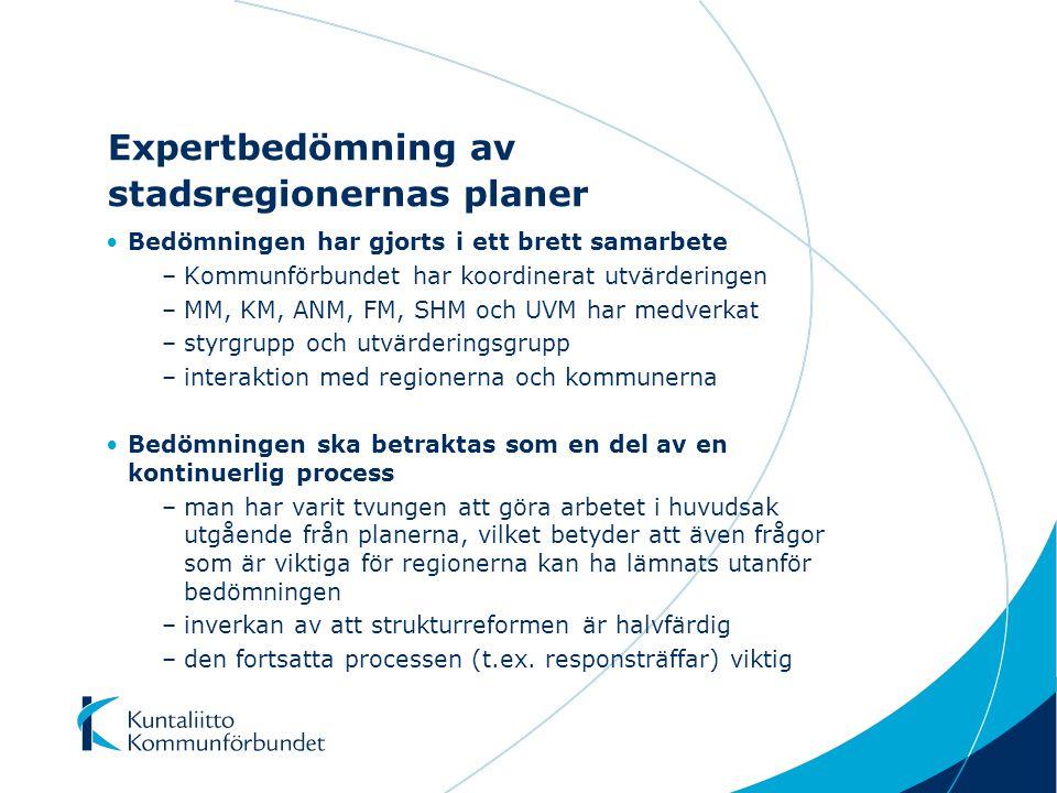 Expertbedömning av stadsregionernas planer Bedömningen har gjorts i ett brett samarbete –Kommunförbundet har koordinerat utvärderingen –MM, KM, ANM, FM, SHM och UVM har medverkat –styrgrupp och utvärderingsgrupp –interaktion med regionerna och kommunerna Bedömningen ska betraktas som en del av en kontinuerlig process –man har varit tvungen att göra arbetet i huvudsak utgående från planerna, vilket betyder att även frågor som är viktiga för regionerna kan ha lämnats utanför bedömningen –inverkan av att strukturreformen är halvfärdig –den fortsatta processen (t.ex.