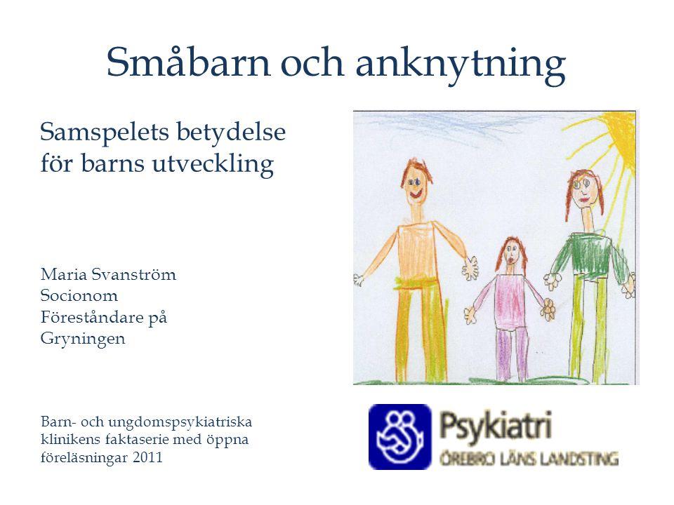 Småbarn och anknytning Samspelets betydelse för barns utveckling Maria Svanström Socionom Föreståndare på Gryningen Barn- och ungdomspsykiatriska klin