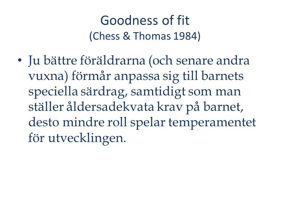 Goodness of fit (Chess & Thomas 1984) Ju bättre föräldrarna (och senare andra vuxna) förmår anpassa sig till barnets speciella särdrag, samtidigt som