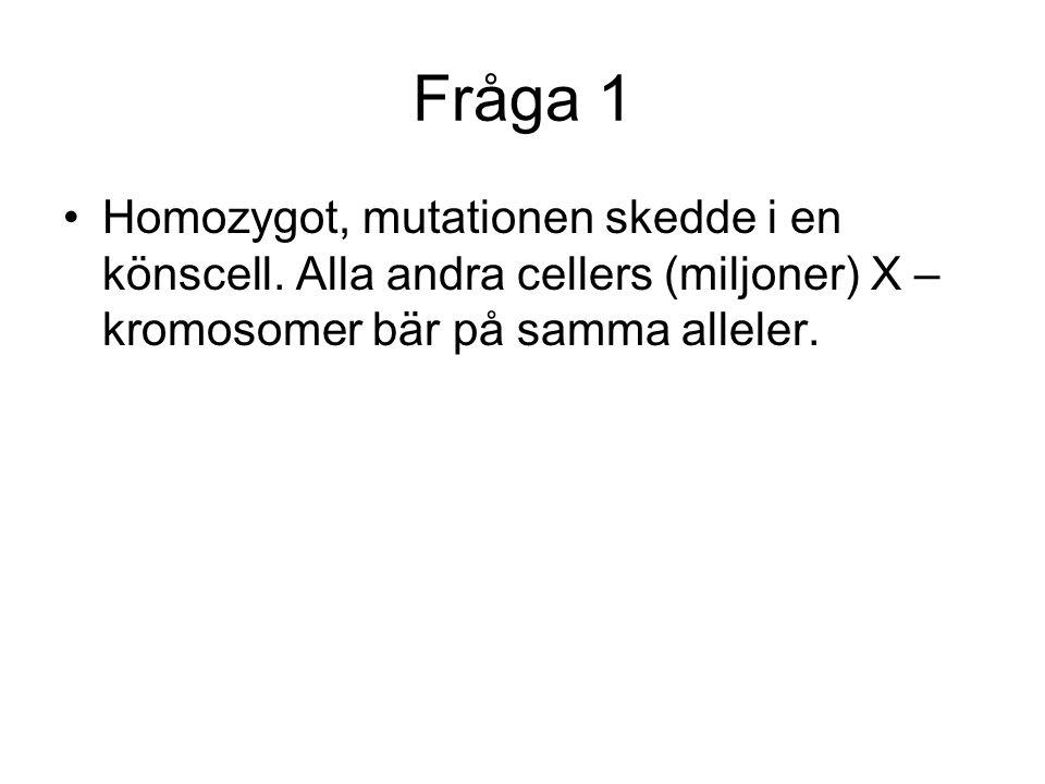 Fråga 1 Homozygot, mutationen skedde i en könscell. Alla andra cellers (miljoner) X – kromosomer bär på samma alleler.