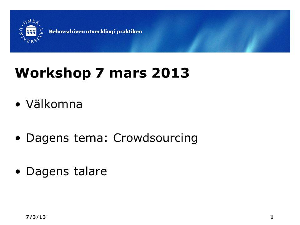 Workshop 7 mars 2013 Välkomna Dagens tema: Crowdsourcing Dagens talare 7/3/13 Behovsdriven utveckling i praktiken 1