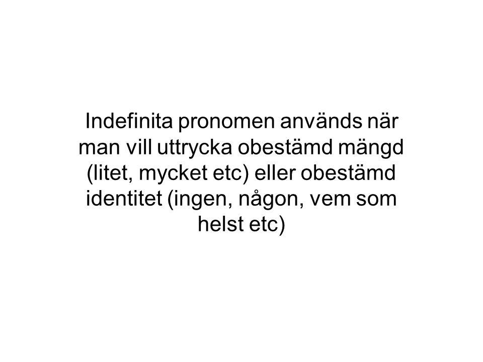 Indefinita pronomen används när man vill uttrycka obestämd mängd (litet, mycket etc) eller obestämd identitet (ingen, någon, vem som helst etc)