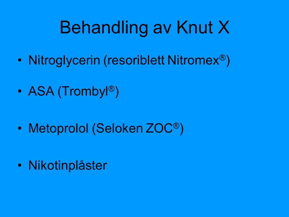 Behandling av Knut X Nitroglycerin (resoriblett Nitromex ® ) ASA (Trombyl ® ) Metoprolol (Seloken ZOC ® ) Nikotinplåster