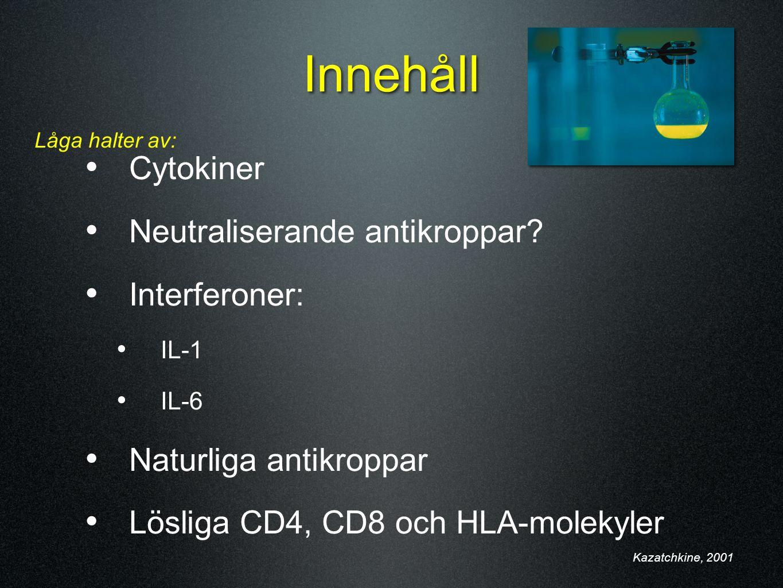 Innehåll Cytokiner Neutraliserande antikroppar? Interferoner: IL-1 IL-6 Naturliga antikroppar Lösliga CD4, CD8 och HLA-molekyler Kazatchkine, 2001 Låg