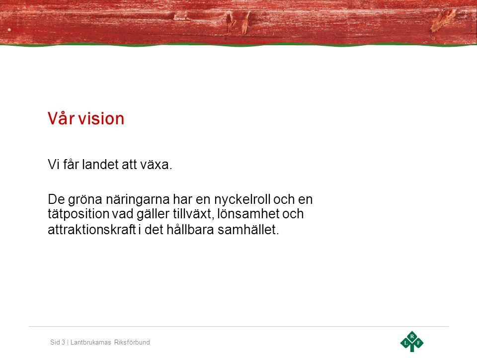 Sid 3 | Lantbrukarnas Riksförbund Vår vision Vi får landet att växa. De gröna näringarna har en nyckelroll och en tätposition vad gäller tillväxt, lön