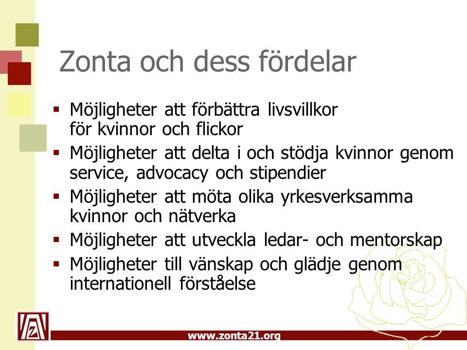 www.zonta21.org Zonta och dess fördelar  Möjligheter att förbättra livsvillkor för kvinnor och flickor  Möjligheter att delta i och stödja kvinnor genom service, advocacy och stipendier  Möjligheter att möta olika yrkesverksamma kvinnor och nätverka  Möjligheter att utveckla ledar- och mentorskap  Möjligheter till vänskap och glädje genom internationell förståelse