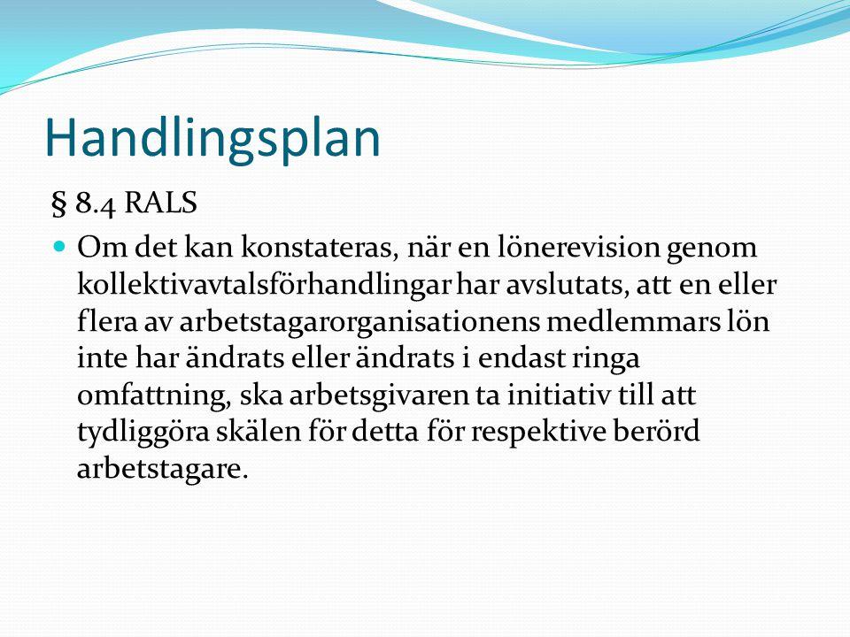 Handlingsplan § 8.4 RALS Om det kan konstateras, när en lönerevision genom kollektivavtalsförhandlingar har avslutats, att en eller flera av arbetstagarorganisationens medlemmars lön inte har ändrats eller ändrats i endast ringa omfattning, ska arbetsgivaren ta initiativ till att tydliggöra skälen för detta för respektive berörd arbetstagare.