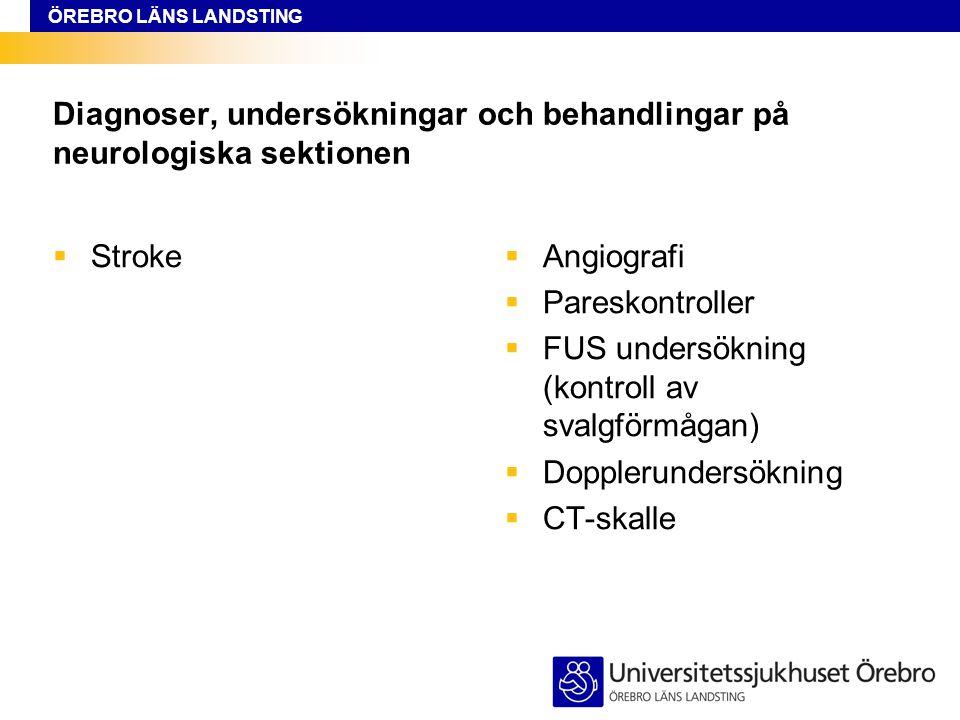ÖREBRO LÄNS LANDSTING Diagnoser, undersökningar och behandlingar på neurologiska sektionen  Stroke  Angiografi  Pareskontroller  FUS undersökning (kontroll av svalgförmågan)  Dopplerundersökning  CT-skalle