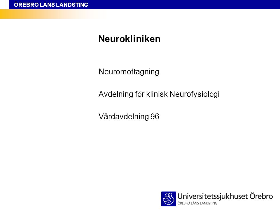 ÖREBRO LÄNS LANDSTING Neurokliniken Neuromottagning Avdelning för klinisk Neurofysiologi Vårdavdelning 96