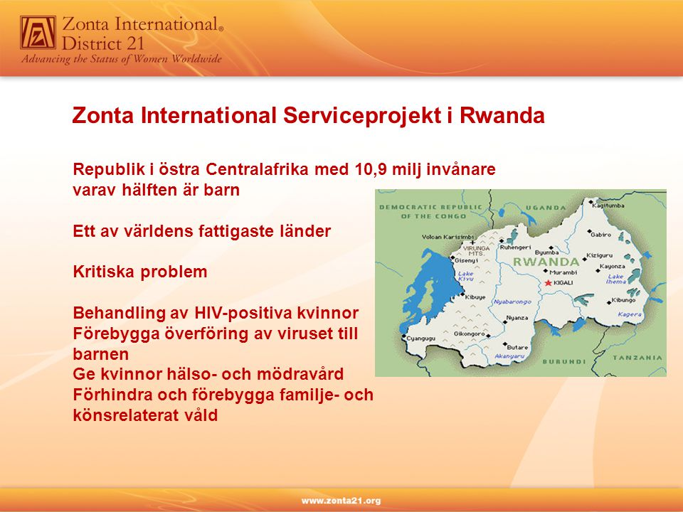 Zonta International Serviceprojekt i Rwanda Republik i östra Centralafrika med 10,9 milj invånare varav hälften är barn Ett av världens fattigaste länder Kritiska problem Behandling av HIV-positiva kvinnor Förebygga överföring av viruset till barnen Ge kvinnor hälso- och mödravård Förhindra och förebygga familje- och könsrelaterat våld
