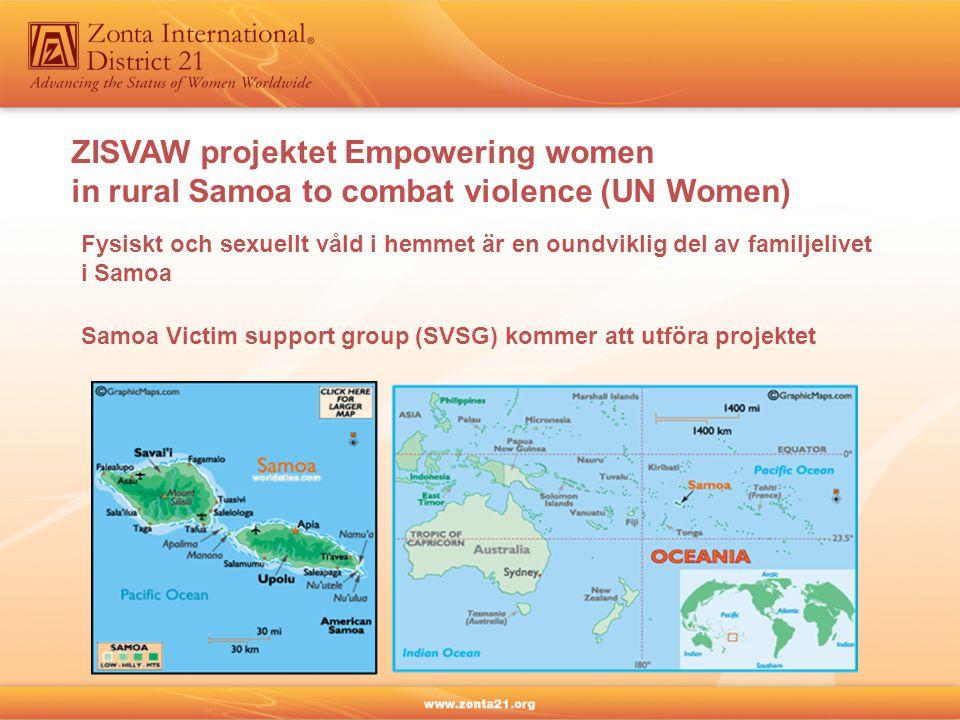 ZISVAW projektet Empowering women in rural Samoa to combat violence (UN Women) Fysiskt och sexuellt våld i hemmet är en oundviklig del av familjelivet i Samoa Samoa Victim support group (SVSG) kommer att utföra projektet