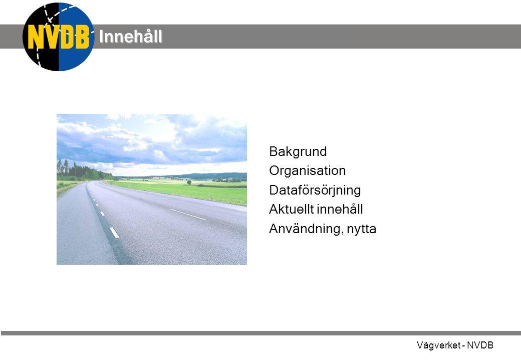 Vägverket - NVDB Innehåll Bakgrund Organisation Dataförsörjning Aktuellt innehåll Användning, nytta