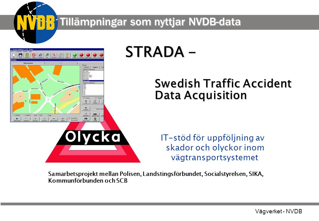 Vägverket - NVDB STRADA - Swedish Traffic Accident Data Acquisition Swedish Traffic Accident Data Acquisition IT-stöd för uppföljning av skador och ol