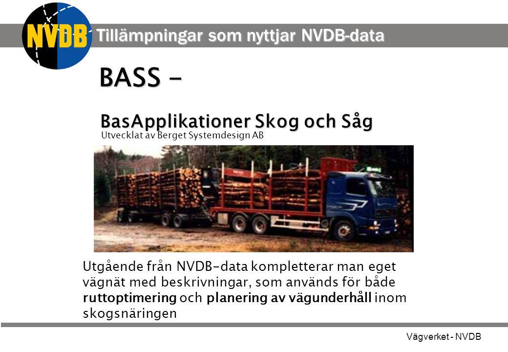 Vägverket - NVDB Utgående från NVDB-data kompletterar man eget vägnät med beskrivningar, som används för både ruttoptimering och planering av vägunderhåll inom skogsnäringen BASS - BasApplikationer Skog och Såg Utvecklat av Berget Systemdesign AB Tillämpningar som nyttjar NVDB-data