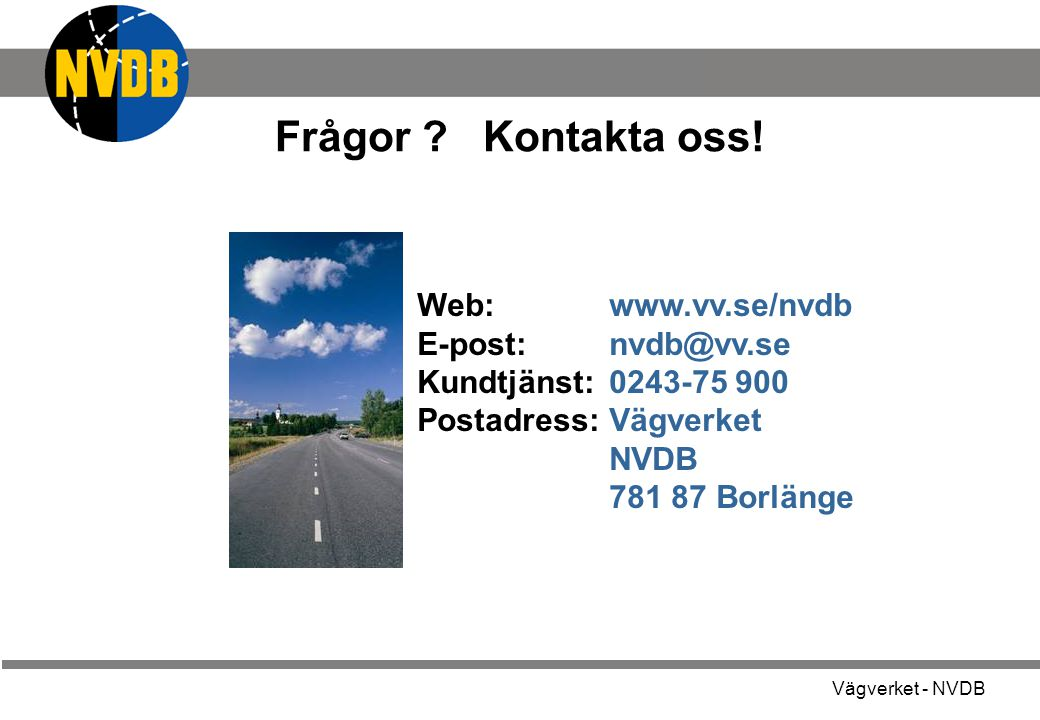 Vägverket - NVDB Frågor ? Kontakta oss! Web: www.vv.se/nvdb E-post: nvdb@vv.se Kundtjänst:0243-75 900 Postadress:Vägverket NVDB 781 87 Borlänge