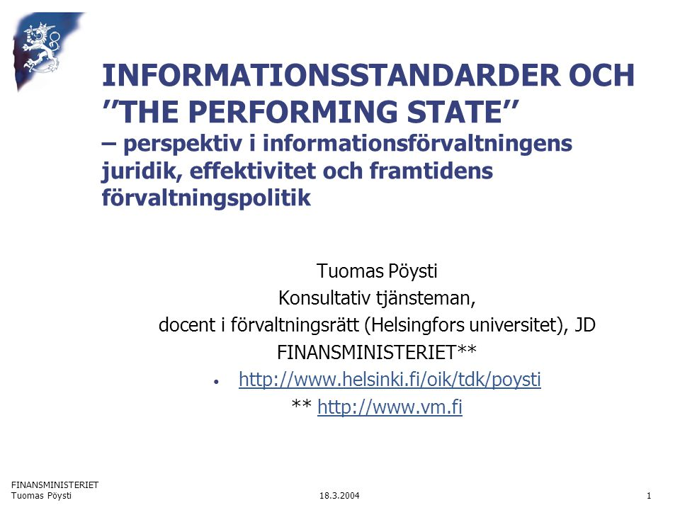 FINANSMINISTERIET 18.3.2004Tuomas Pöysti1 INFORMATIONSSTANDARDER OCH ''THE PERFORMING STATE'' – perspektiv i informationsförvaltningens juridik, effektivitet och framtidens förvaltningspolitik Tuomas Pöysti Konsultativ tjänsteman, docent i förvaltningsrätt (Helsingfors universitet), JD FINANSMINISTERIET** http://www.helsinki.fi/oik/tdk/poysti ** http://www.vm.fihttp://www.vm.fi