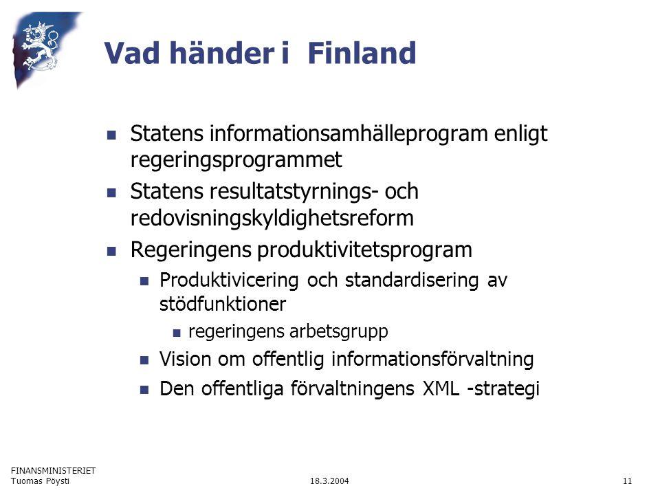 FINANSMINISTERIET 18.3.2004Tuomas Pöysti11 Vad händer i Finland Statens informationsamhälleprogram enligt regeringsprogrammet Statens resultatstyrnings- och redovisningskyldighetsreform Regeringens produktivitetsprogram Produktivicering och standardisering av stödfunktioner regeringens arbetsgrupp Vision om offentlig informationsförvaltning Den offentliga förvaltningens XML -strategi