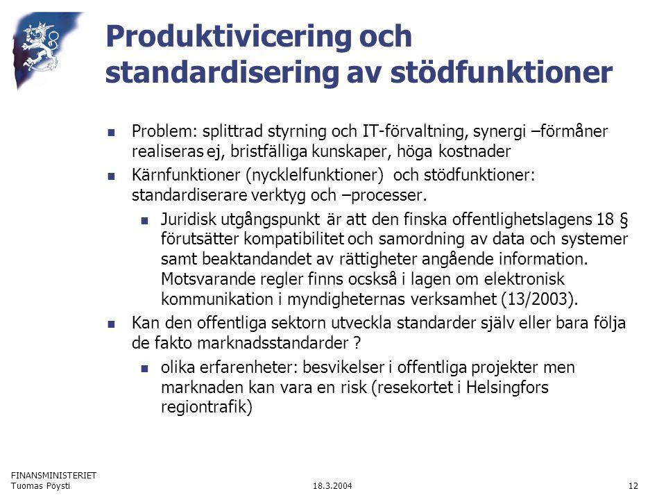 FINANSMINISTERIET 18.3.2004Tuomas Pöysti12 Produktivicering och standardisering av stödfunktioner Problem: splittrad styrning och IT-förvaltning, syne