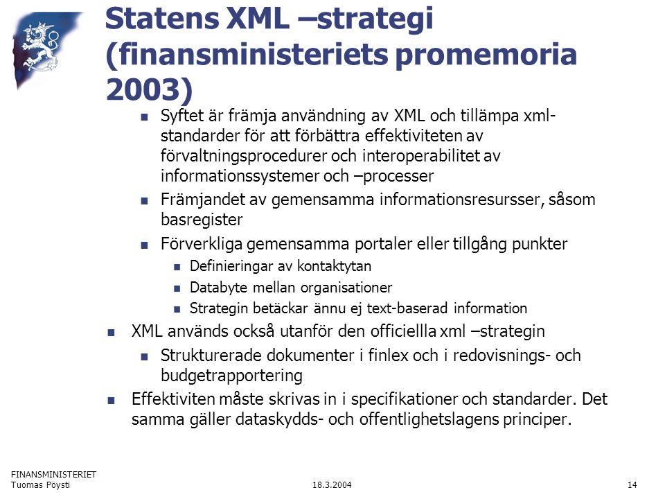 FINANSMINISTERIET 18.3.2004Tuomas Pöysti14 Statens XML –strategi (finansministeriets promemoria 2003) Syftet är främja användning av XML och tillämpa xml- standarder för att förbättra effektiviteten av förvaltningsprocedurer och interoperabilitet av informationssystemer och –processer Främjandet av gemensamma informationsresursser, såsom basregister Förverkliga gemensamma portaler eller tillgång punkter Definieringar av kontaktytan Databyte mellan organisationer Strategin betäckar ännu ej text-baserad information XML används också utanför den officiellla xml –strategin Strukturerade dokumenter i finlex och i redovisnings- och budgetrapportering Effektiviten måste skrivas in i specifikationer och standarder.