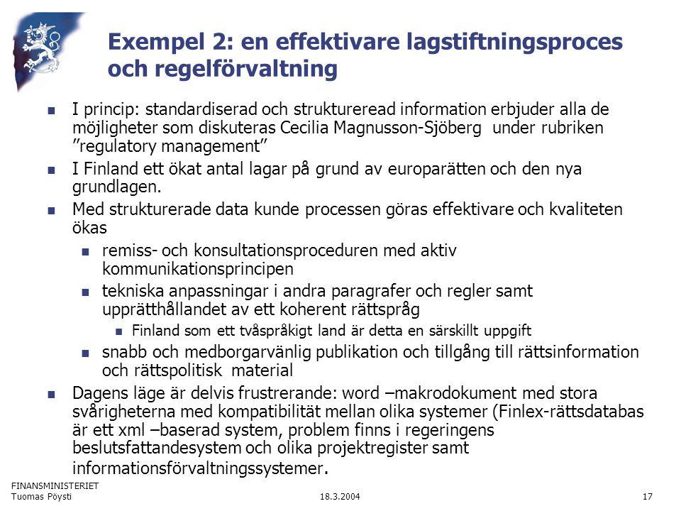 FINANSMINISTERIET 18.3.2004Tuomas Pöysti17 Exempel 2: en effektivare lagstiftningsproces och regelförvaltning I princip: standardiserad och struktureread information erbjuder alla de möjligheter som diskuteras Cecilia Magnusson-Sjöberg under rubriken ''regulatory management'' I Finland ett ökat antal lagar på grund av europarätten och den nya grundlagen.