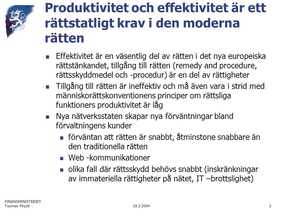 FINANSMINISTERIET 18.3.2004Tuomas Pöysti4 Effektiviteten kräver nya reglerings- och rättens funktionsmodeller Nätverks- och infrastrukturorienterad reglering Kvalitetskrav angående administrativ och teknisk infrastruktur och informationsförvaltning Exempel: Finsk lag om offentlighet i myndigheternas verksamhet (621/1999), härefter offentlighetslagen 18 §: god informationsförvaltning Samreglering: dvs.