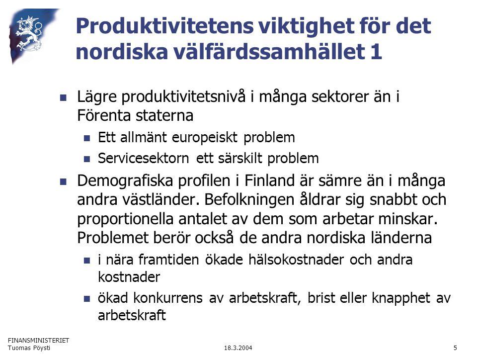 FINANSMINISTERIET 18.3.2004Tuomas Pöysti5 Produktivitetens viktighet för det nordiska välfärdssamhället 1 Lägre produktivitetsnivå i många sektorer än i Förenta staterna Ett allmänt europeiskt problem Servicesektorn ett särskilt problem Demografiska profilen i Finland är sämre än i många andra västländer.