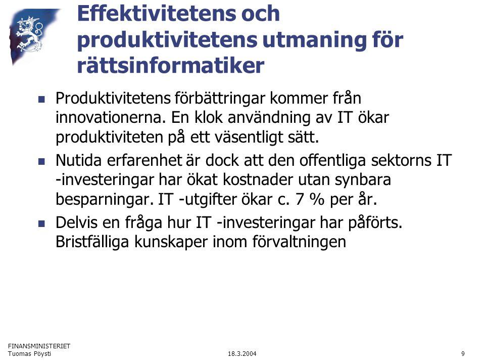 FINANSMINISTERIET 18.3.2004Tuomas Pöysti10 Produktivitetens anknytning till reglering Förmåga att utnyttja IT och öka produktivitet beror på regleringen Lagstiftningen borde analyseras om den skapar innovationshinder och produktivitetshinder Hinder för produktivitet och IT-tillämpning i den privata sektorn Rättsinformatisk kunskap behövs för analysen av informationsprocesser och därmed deras reformbehov och –rättsliga reformmodeller