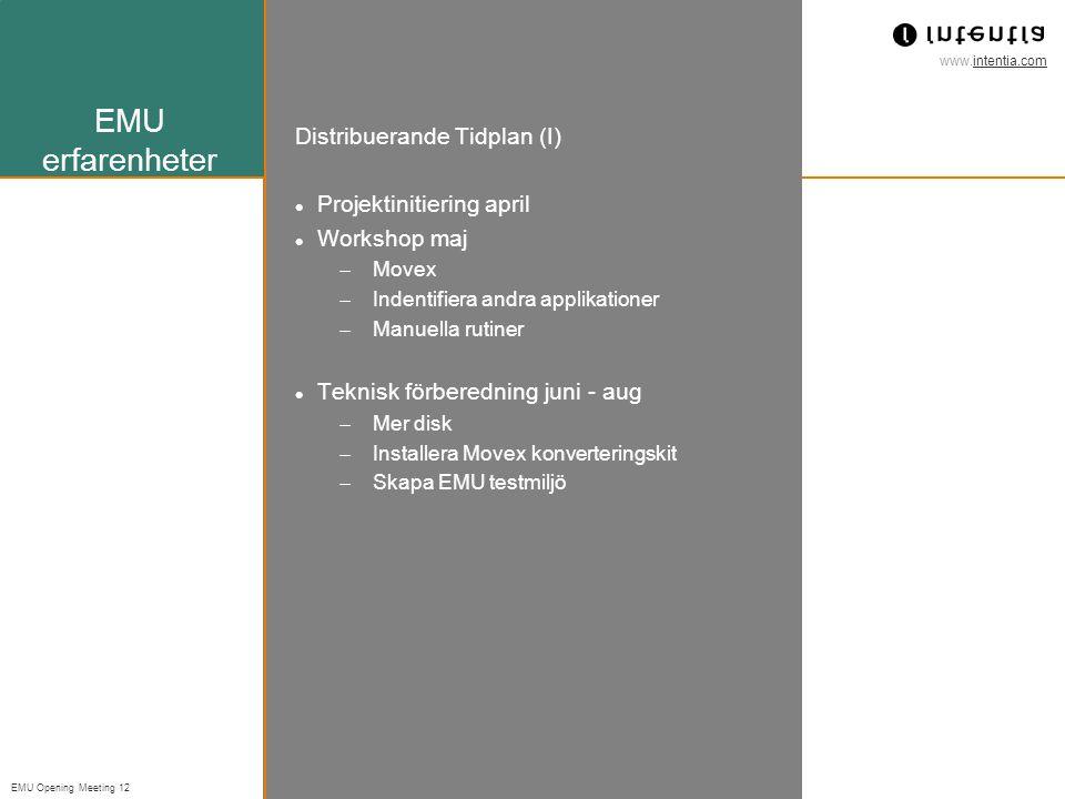 www.intentia.com EMU Opening Meeting 12 EMU erfarenheter Distribuerande Tidplan (I) Projektinitiering april Workshop maj  Movex  Indentifiera andra applikationer  Manuella rutiner Teknisk förberedning juni - aug  Mer disk  Installera Movex konverteringskit  Skapa EMU testmiljö