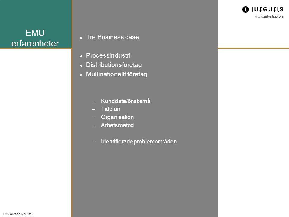 www.intentia.com EMU Opening Meeting 2 EMU erfarenheter Tre Business case Processindustri Distributionsföretag Multinationellt företag  Kunddata/önskemål  Tidplan  Organisation  Arbetsmetod  Identifierade problemområden