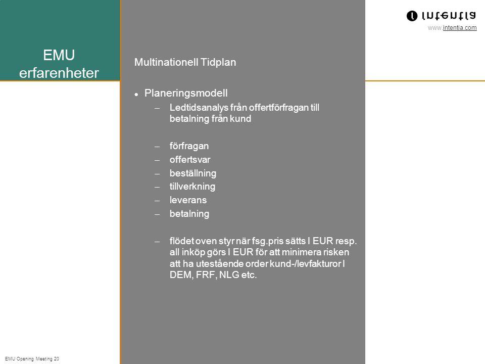 www.intentia.com EMU Opening Meeting 20 EMU erfarenheter Multinationell Tidplan Planeringsmodell  Ledtidsanalys från offertförfragan till betalning från kund  förfragan  offertsvar  beställning  tillverkning  leverans  betalning  flödet oven styr när fsg.pris sätts I EUR resp.