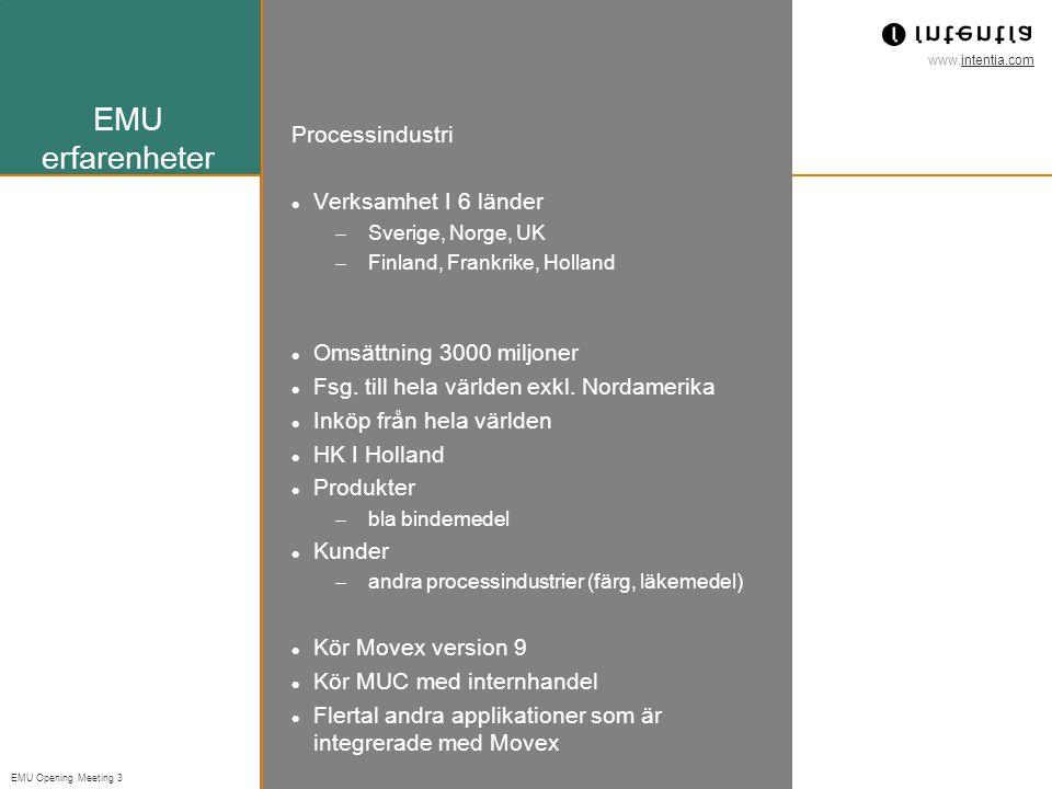 www.intentia.com EMU Opening Meeting 3 EMU erfarenheter Processindustri Verksamhet I 6 länder  Sverige, Norge, UK  Finland, Frankrike, Holland Omsättning 3000 miljoner Fsg.