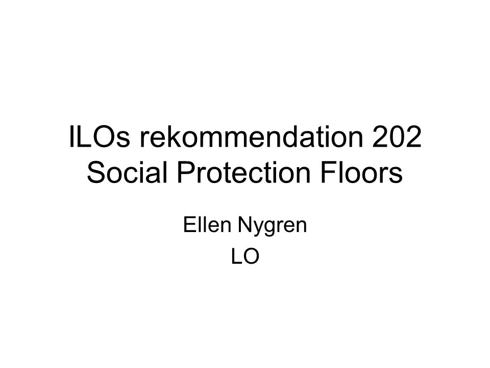 ILOs rekommendation 202 Social Protection Floors Ellen Nygren LO