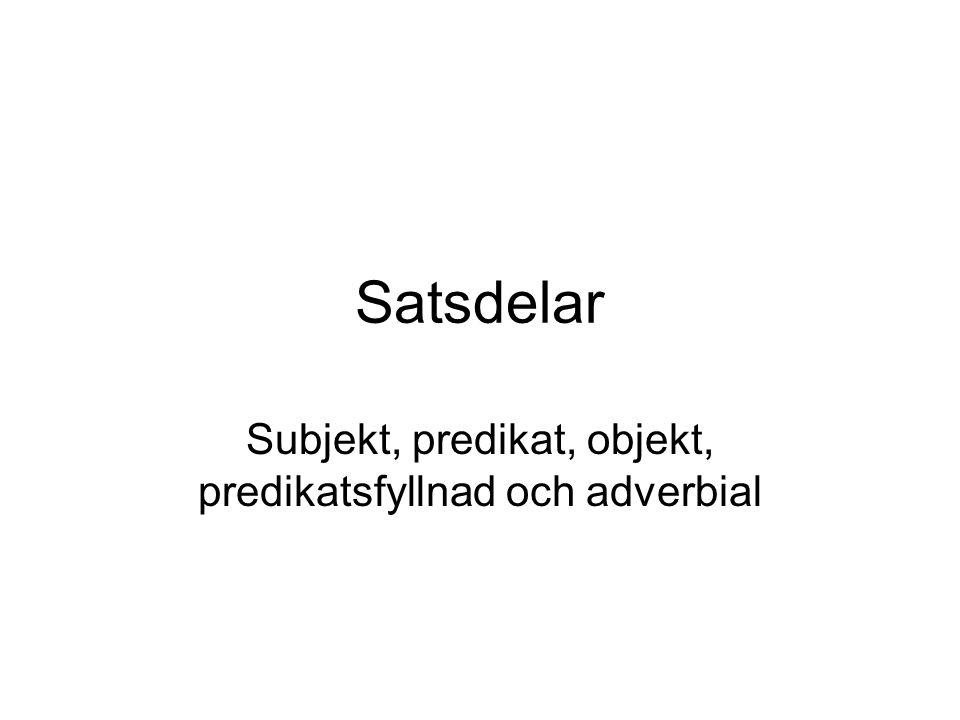 Satsdelar Subjekt, predikat, objekt, predikatsfyllnad och adverbial