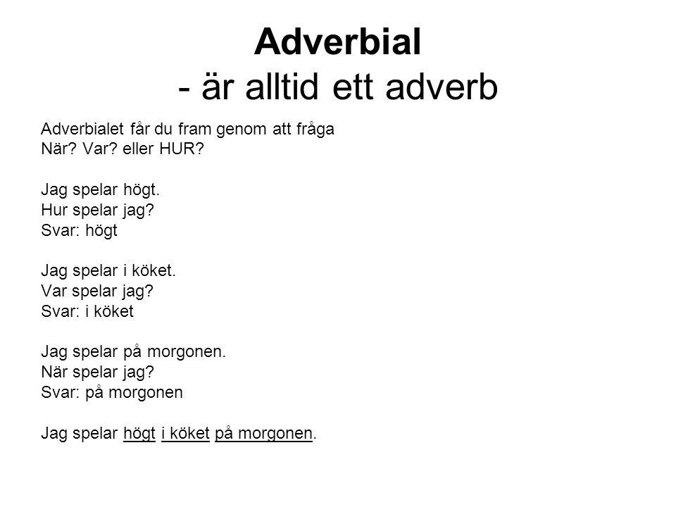 Adverbial - är alltid ett adverb Adverbialet får du fram genom att fråga När? Var? eller HUR? Jag spelar högt. Hur spelar jag? Svar: högt Jag spelar i