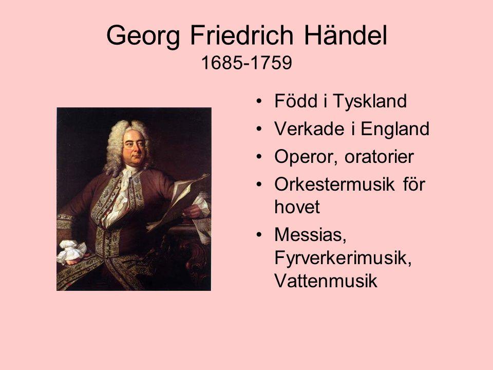 Georg Friedrich Händel 1685-1759 Född i Tyskland Verkade i England Operor, oratorier Orkestermusik för hovet Messias, Fyrverkerimusik, Vattenmusik
