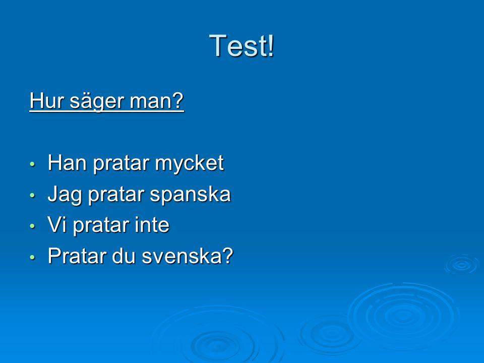Test! Hur säger man? Han pratar mycket Han pratar mycket Jag pratar spanska Jag pratar spanska Vi pratar inte Vi pratar inte Pratar du svenska? Pratar