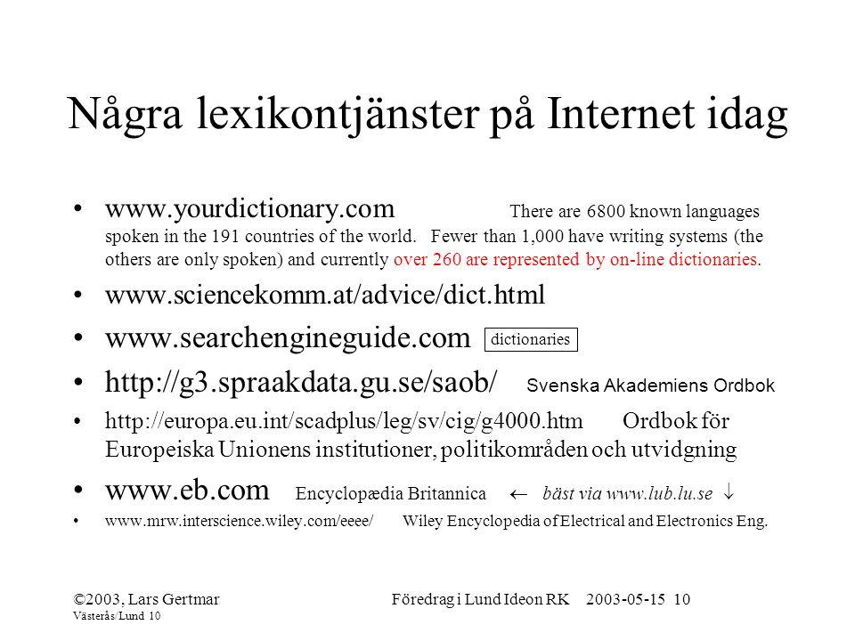 ©2003, Lars Gertmar Västerås/Lund 10 Föredrag i Lund Ideon RK 2003-05-15 10 Några lexikontjänster på Internet idag www.yourdictionary.com There are 6800 known languages spoken in the 191 countries of the world.