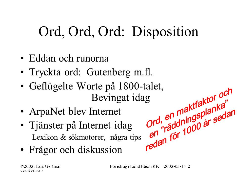 ©2003, Lars Gertmar Västerås/Lund 2 Föredrag i Lund Ideon RK 2003-05-15 2 Ord, Ord, Ord: Disposition Eddan och runorna Tryckta ord: Gutenberg m.fl.