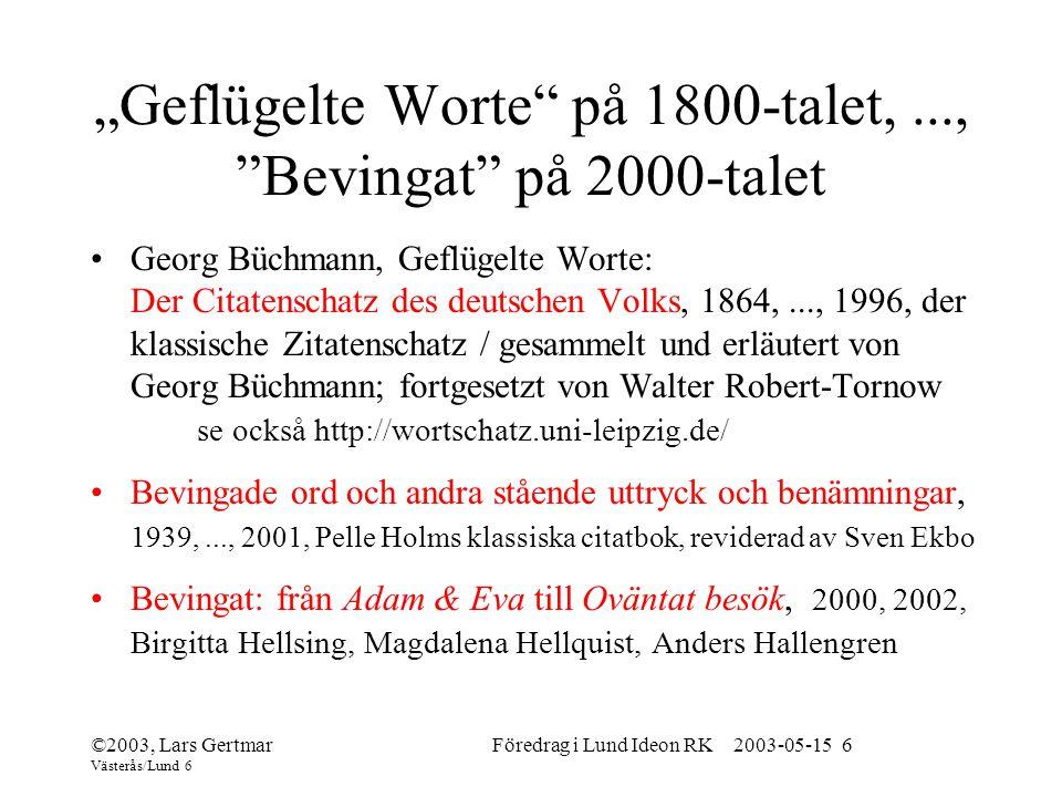 """©2003, Lars Gertmar Västerås/Lund 6 Föredrag i Lund Ideon RK 2003-05-15 6 """"Geflügelte Worte på 1800-talet,..., Bevingat på 2000-talet Georg Büchmann, Geflügelte Worte: Der Citatenschatz des deutschen Volks, 1864,..., 1996, der klassische Zitatenschatz / gesammelt und erläutert von Georg Büchmann; fortgesetzt von Walter Robert-Tornow se också http://wortschatz.uni-leipzig.de/ Bevingade ord och andra stående uttryck och benämningar, 1939,..., 2001, Pelle Holms klassiska citatbok, reviderad av Sven Ekbo Bevingat: från Adam & Eva till Oväntat besök, 2000, 2002, Birgitta Hellsing, Magdalena Hellquist, Anders Hallengren"""