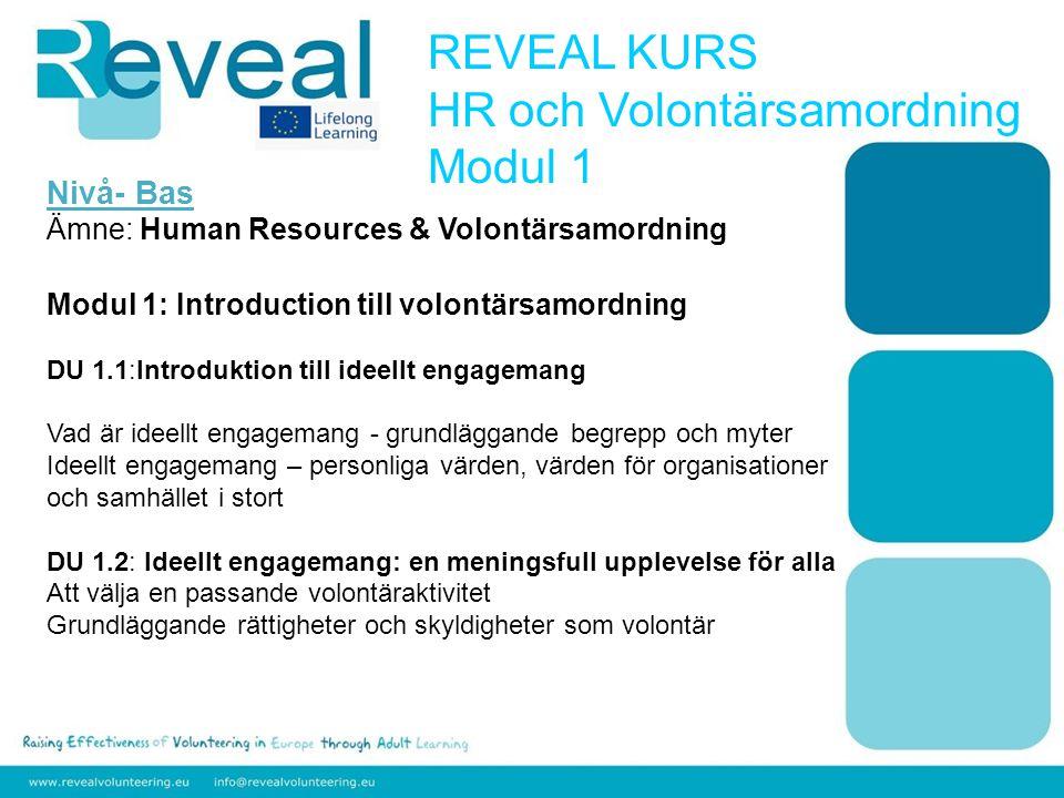 Nivå- Bas Ämne: Human Resources & Volontärsamordning Modul 1: Introduction till volontärsamordning DU 1.1:Introduktion till ideellt engagemang Vad är ideellt engagemang - grundläggande begrepp och myter Ideellt engagemang – personliga värden, värden för organisationer och samhället i stort DU 1.2: Ideellt engagemang: en meningsfull upplevelse för alla Att välja en passande volontäraktivitet Grundläggande rättigheter och skyldigheter som volontär REVEAL KURS HR och Volontärsamordning Modul 1