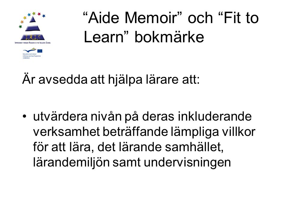 Aide Memoir och Fit to Learn bokmärke Är avsedda att hjälpa lärare att: utvärdera nivån på deras inkluderande verksamhet beträffande lämpliga villkor för att lära, det lärande samhället, lärandemiljön samt undervisningen