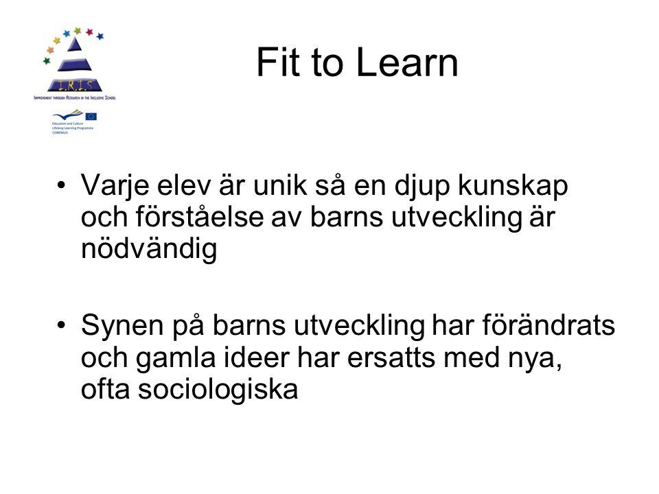 Fit to Learn Varje elev är unik så en djup kunskap och förståelse av barns utveckling är nödvändig Synen på barns utveckling har förändrats och gamla ideer har ersatts med nya, ofta sociologiska