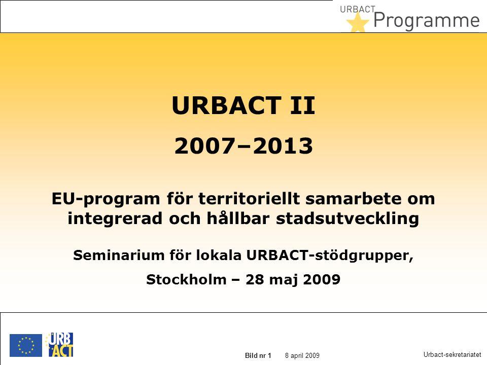 22 augusti 2014 Slide N° 1 8 april 2009 Bild nr 1 Urbact-sekretariatet URBACT II 2007–2013 EU-program för territoriellt samarbete om integrerad och hållbar stadsutveckling Seminarium för lokala URBACT-stödgrupper, Stockholm – 28 maj 2009